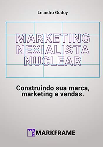 Marketing Nexialista Nuclear: Construindo sua marca, marketing e vendas. (Leandro Godoy)