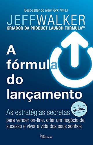 A fórmula do lançamento: As estratégias secretas para vender on-line, criar um negócio de sucesso e viver a vida dos seus sonhos (Jeff Walker)